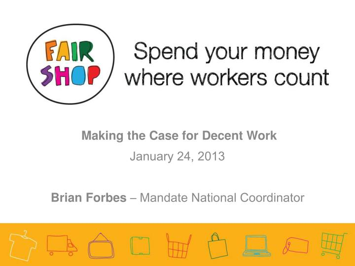 making the case for decent work january 24 2013 brian forbes mandate national coordinator n.