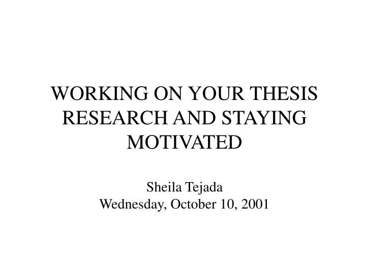 Working on your thesis research and staying motivated sheila tejada wednesday october 10 2001
