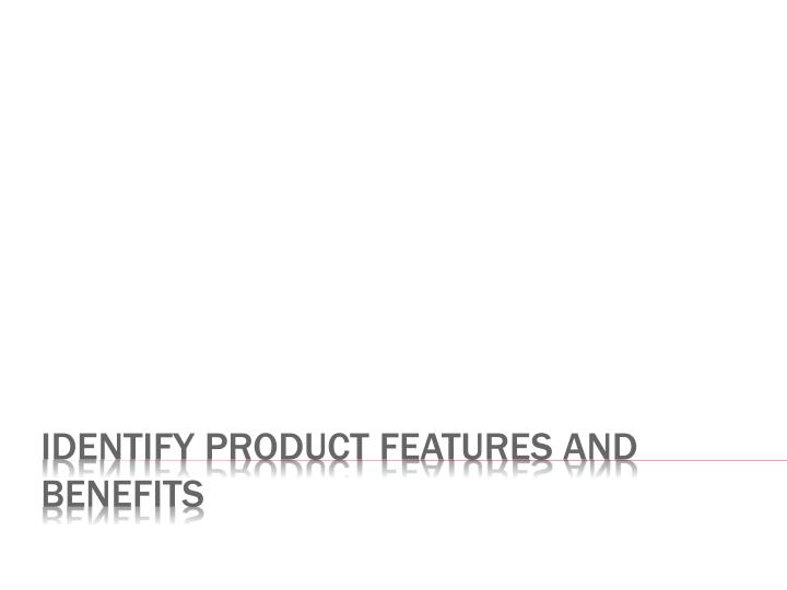 Identify product features and benefits