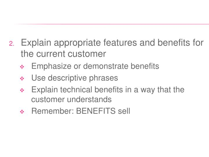 Explain appropriate features and benefits for the current customer