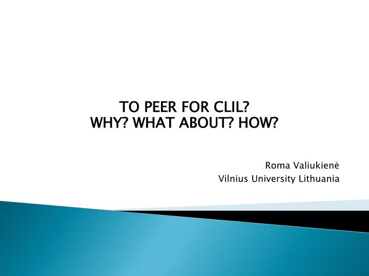 to peer for clil why what about how roma valiukien vilnius university lithuania n.