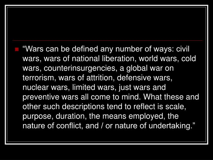 """Wars can be defined any number of ways: civil wars, wars of national liberation, world wars, cold wars, counterinsurgencies, a global war on terrorism, wars of attrition, defensive wars, nuclear wars, limited wars, just wars and preventive wars all come to mind. What these and other such descriptions tend to reflect is scale, purpose, duration, the means employed, the nature of conflict, and / or nature of undertaking."""