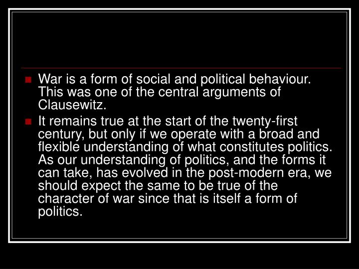 War is a form of social and political behaviour. This was one of the central arguments of Clausewitz.