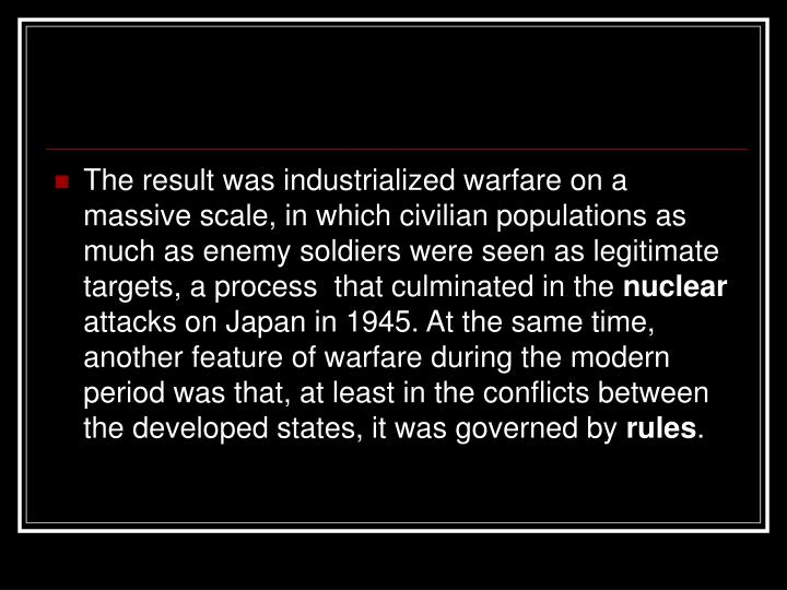 The result was industrialized warfare on a massive scale, in which civilian populations as much as enemy soldiers were seen as legitimate targets, a process  that culminated in the