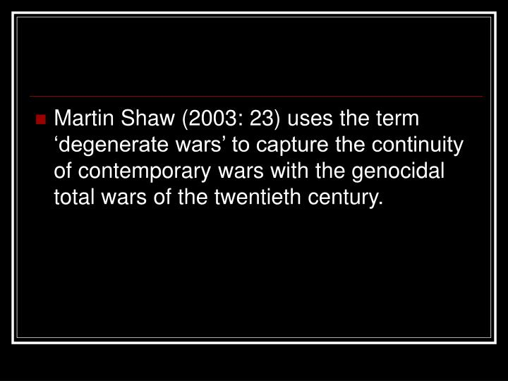 Martin Shaw (2003: 23) uses the term 'degenerate wars' to capture the continuity of contemporary wars with the genocidal total wars of the twentieth century.