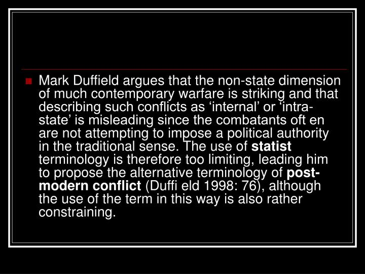 Mark Duffield argues that the non-state dimension of much contemporary warfare is striking and that describing such conflicts as 'internal' or 'intra-state' is misleading since the combatants oft en are not attempting to impose a political authority in the traditional sense. The use of