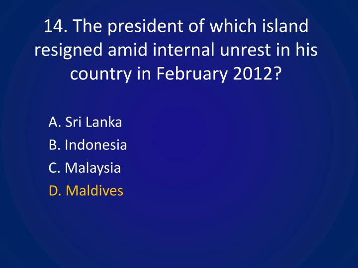 14. The president of which island resigned amid internal unrest in his country in February 2012?