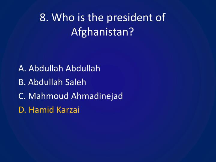 8. Who is the president of Afghanistan?