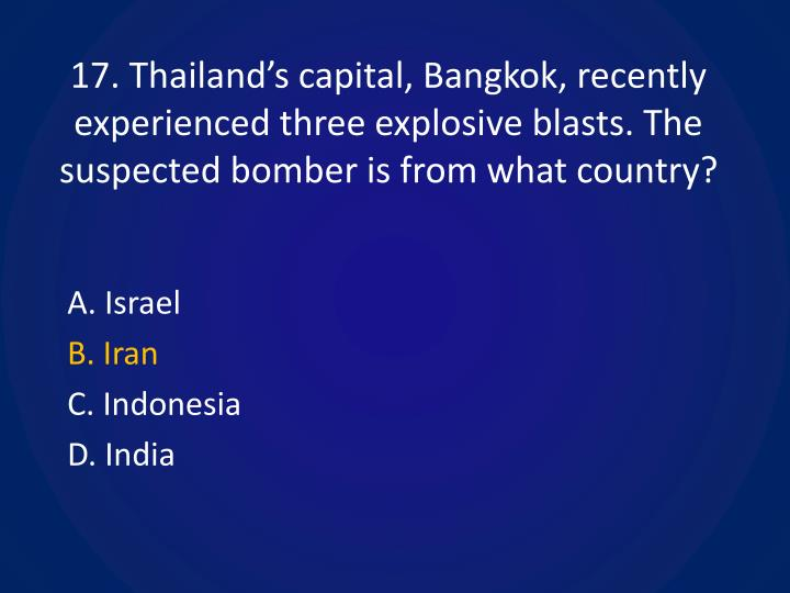17. Thailand's capital, Bangkok, recently experienced three explosive blasts. The suspected bomber is from what country?