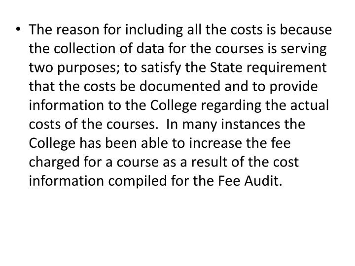 The reason for including all the costs is because the collection of data for the courses is serving two purposes; to satisfy the State requirement that the costs be documented and to provide information to the College regarding the actual costs of the courses.  In many instances the College has been able to increase the fee charged for a course as a result of the cost information compiled for the Fee Audit.
