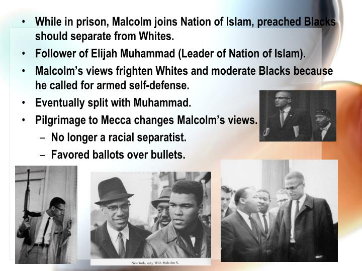 While in prison, Malcolm joins Nation of Islam, preached Blacks should separate from Whites.