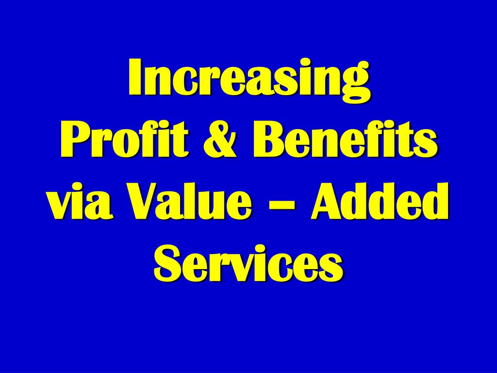increasing profit benefits via value added services l.
