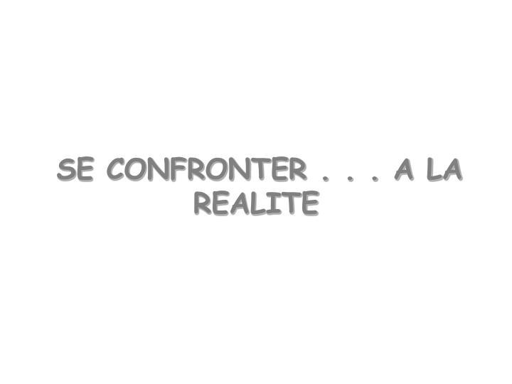 SE CONFRONTER . . . A LA REALITE