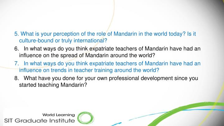 5. What is your perception of the role of Mandarin in the world today? Is it culture-bound or truly international?
