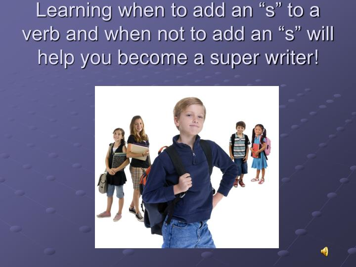 "Learning when to add an ""s"" to a verb and when not to add an ""s"" will help you become a super writer!"