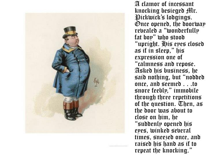 """A clamor of incessant knocking besieged Mr. Pickwick's lodgings. Once opened, the doorway revealed a """"wonderfully fat boy"""" who stood """"upright. His eyes closed as if in sleep,"""" his expression one of """"calmness and repose. Asked his business, he said nothing, but """"nodded once, and seemed . . .to snore feebly,"""" immobile through three repetitions of the question. Then, as the door was about to close on him, he """"suddenly opened his eyes, winked several times, sneezed once, and raised his hand as if to repeat the knocking."""""""