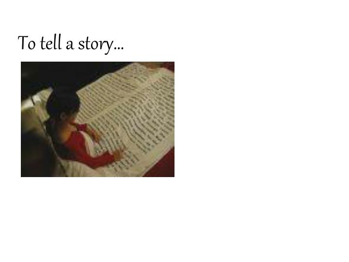To tell a story…