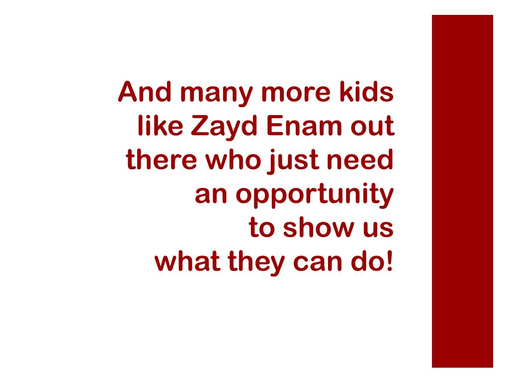 And many more kids like Zayd Enam out there who just need an opportunity