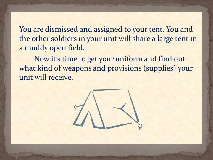 You are dismissed and assigned to your tent. You and the other soldiers in your unit will share a large tent in a muddy open field.