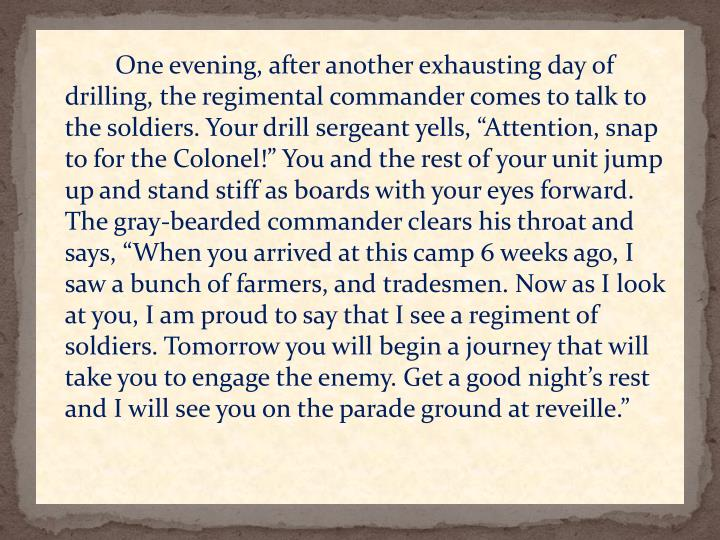 """One evening, after another exhausting day of drilling, the regimental commander comes to talk to the soldiers. Your drill sergeant yells, """"Attention, snap to for the Colonel!"""" You and the rest of your unit jump up and stand stiff as boards with your eyes forward. The gray-bearded commander clears his throat and says, """"When you arrived at this camp 6 weeks ago, I saw a bunch of farmers, and tradesmen. Now as I look at you, I am proud to say that I see a regiment of soldiers. Tomorrow you will begin a journey that will take you to engage the enemy. Get a good night's rest and I will see you on the parade ground at reveille."""""""