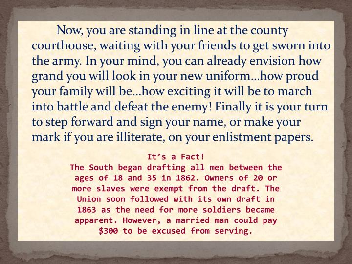 Now, you are standing in line at the county courthouse, waiting with your friends to get sworn into the army. In your mind, you can already envision how grand you will look in your new uniform…how proud your family will be…how exciting it will be to march into battle and defeat the enemy! Finally it is your turn to step forward and sign your name, or make your mark if you are illiterate, on your enlistment papers.
