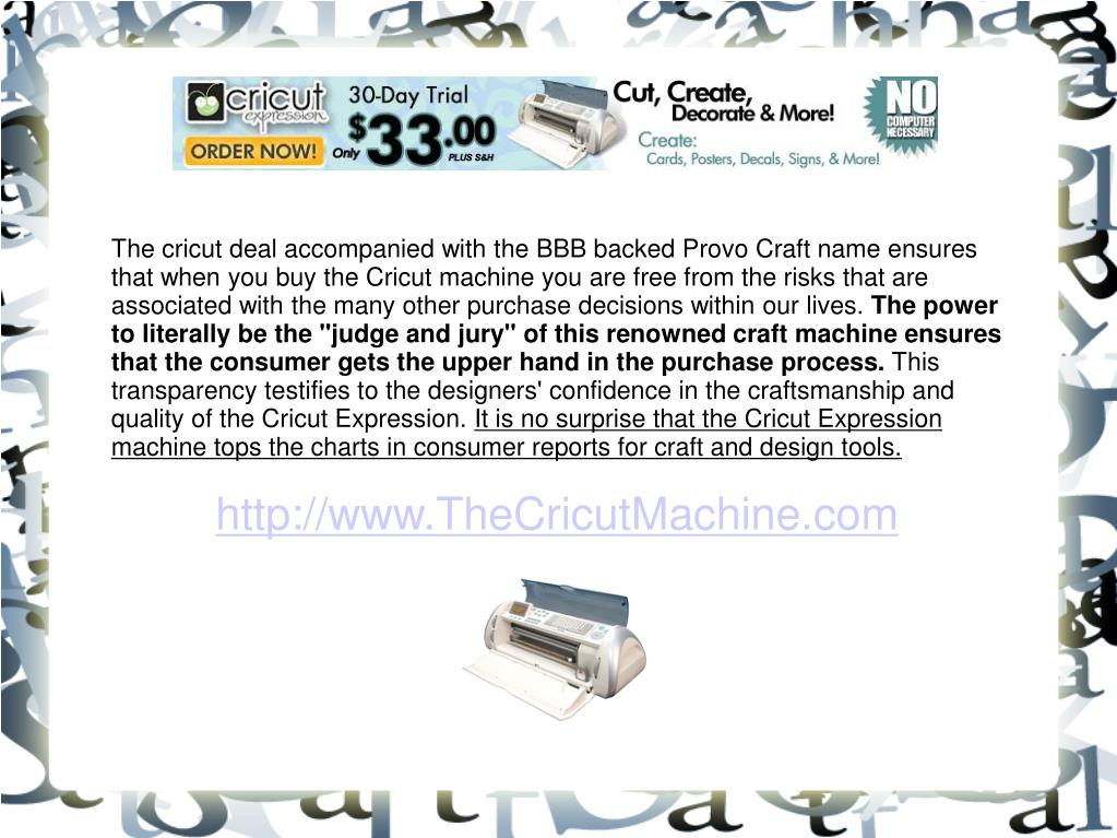The cricut deal accompanied with the BBB backed Provo Craft name ensures that when you buy the Cricut machine you are free from the risks that are associated with the many other purchase decisions within our lives.