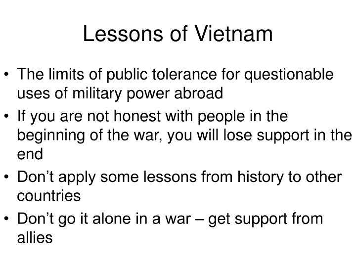 lessons of vietnam Lessons learned: embedded reporters in iraq having dealt with the negative side-effects on policy during the vietnam war, how would the government deal with the media in the war in iraq use the link below to read section 2a of the document outlining the policy of the government and the role of the reporters.
