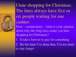 i hate shopping for christmas the lines always have five or six people waiting for one cashier
