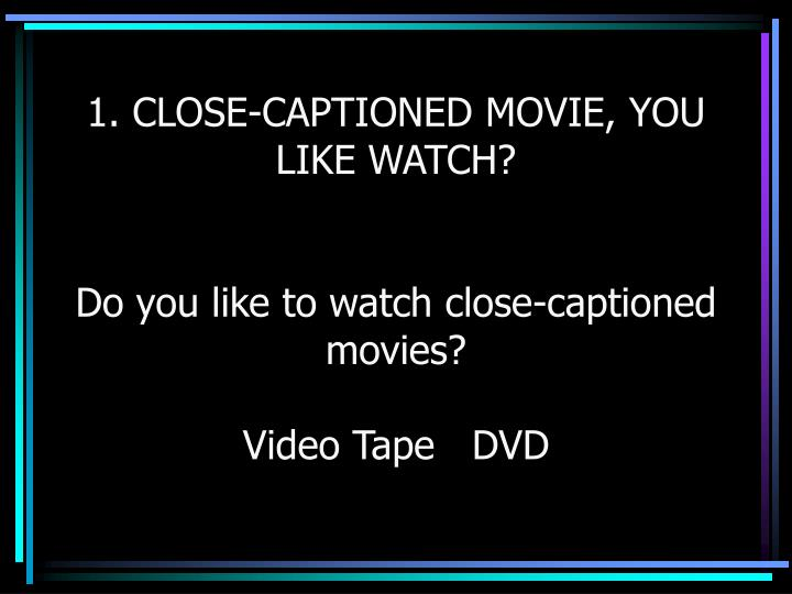 1. CLOSE-CAPTIONED MOVIE, YOU LIKE WATCH?