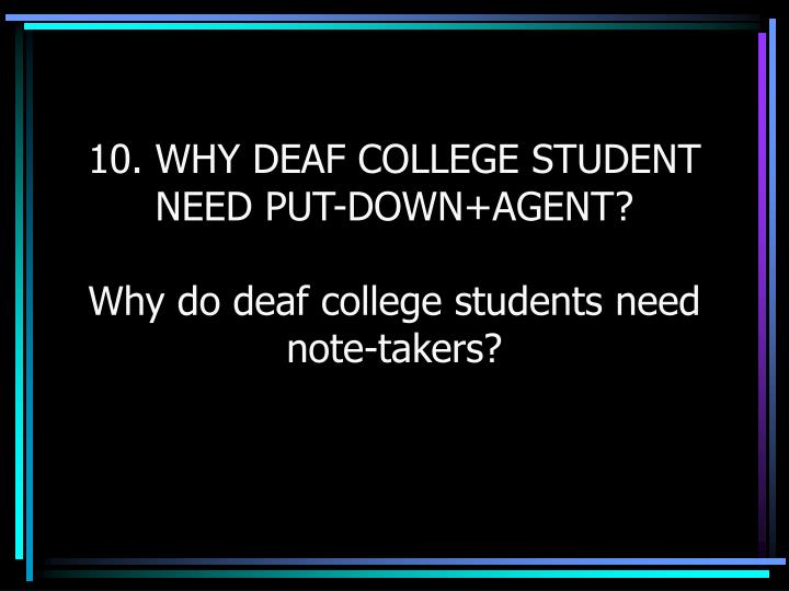 10. WHY DEAF COLLEGE STUDENT NEED PUT-DOWN+AGENT?