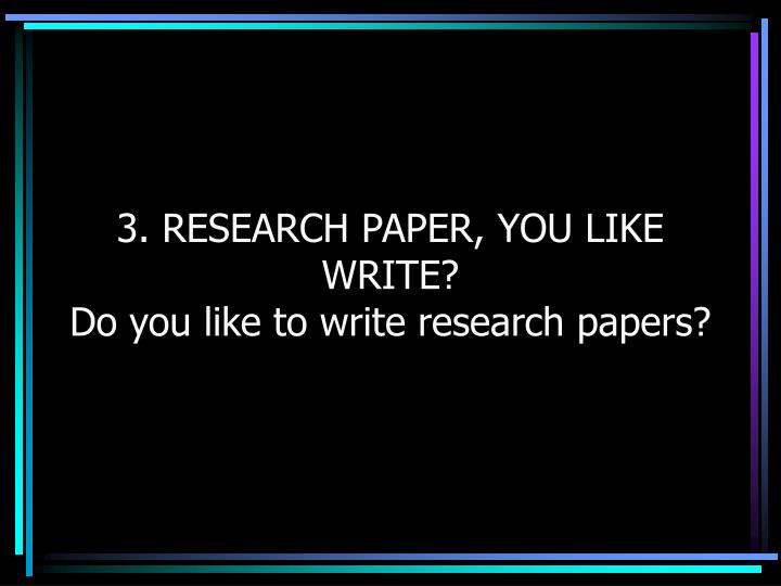 3. RESEARCH PAPER, YOU LIKE WRITE?