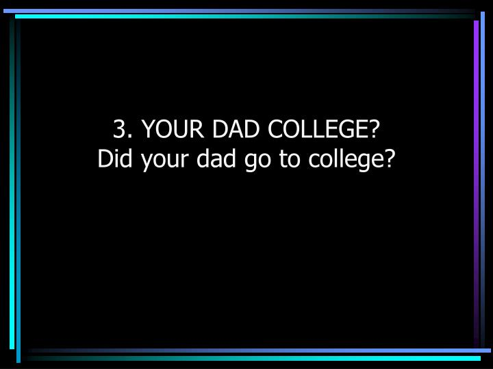 3. YOUR DAD COLLEGE?