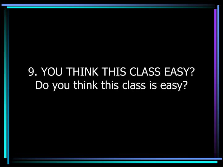 9. YOU THINK THIS CLASS EASY?