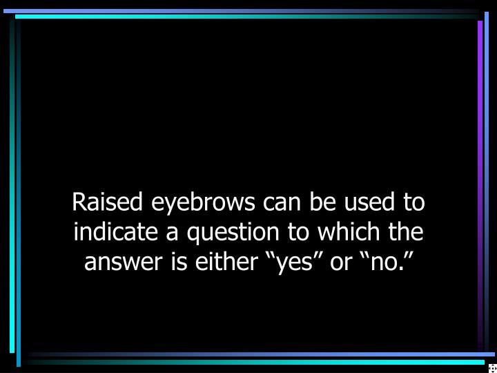 "Raised eyebrows can be used to indicate a question to which the answer is either ""yes"" or ""no."""