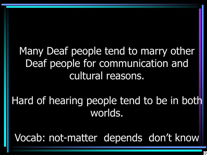 Many Deaf people tend to marry other Deaf people for communication and cultural reasons.