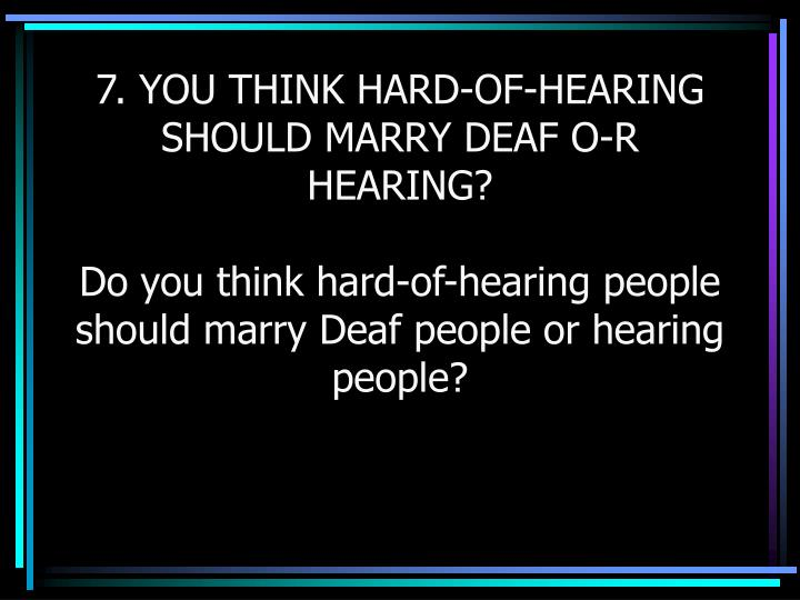 7. YOU THINK HARD-OF-HEARING SHOULD MARRY DEAF O-R HEARING?