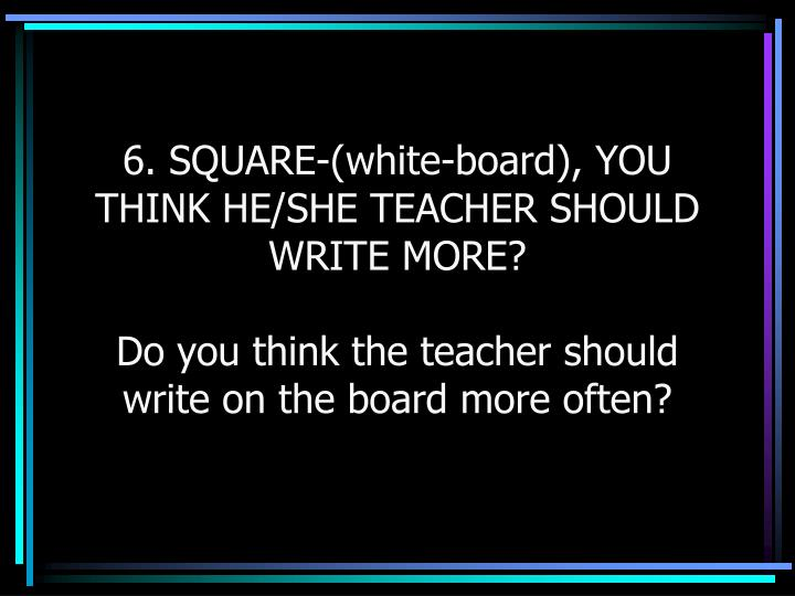 6. SQUARE-(white-board), YOU THINK HE/SHE TEACHER SHOULD WRITE MORE?