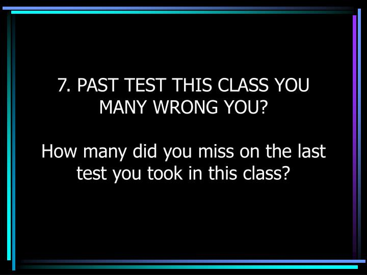 7. PAST TEST THIS CLASS YOU MANY WRONG YOU?