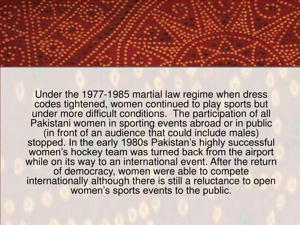 Under the 1977-1985 martial law regime when dress codes tightened, women continued to play sports but under more difficult conditions.  The participation of all Pakistani women in sporting events abroad or in public (in front of an audience that could include males) stopped. In the early 1980s Pakistan's highly successful women's hockey team was turned back from the airport while on its way to an international event. After the return of democracy, women were able to compete internationally although there is still a reluctance to open women's sports events to the public.