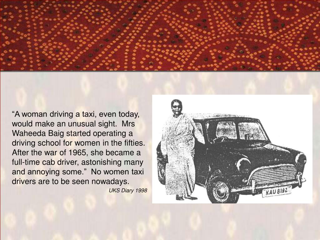 """A woman driving a taxi, even today, would make an unusual sight.  Mrs Waheeda Baig started operating a driving school for women in the fifties.  After the war of 1965, she became a full-time cab driver, astonishing many and annoying some.""  No women taxi drivers are to be seen nowadays."