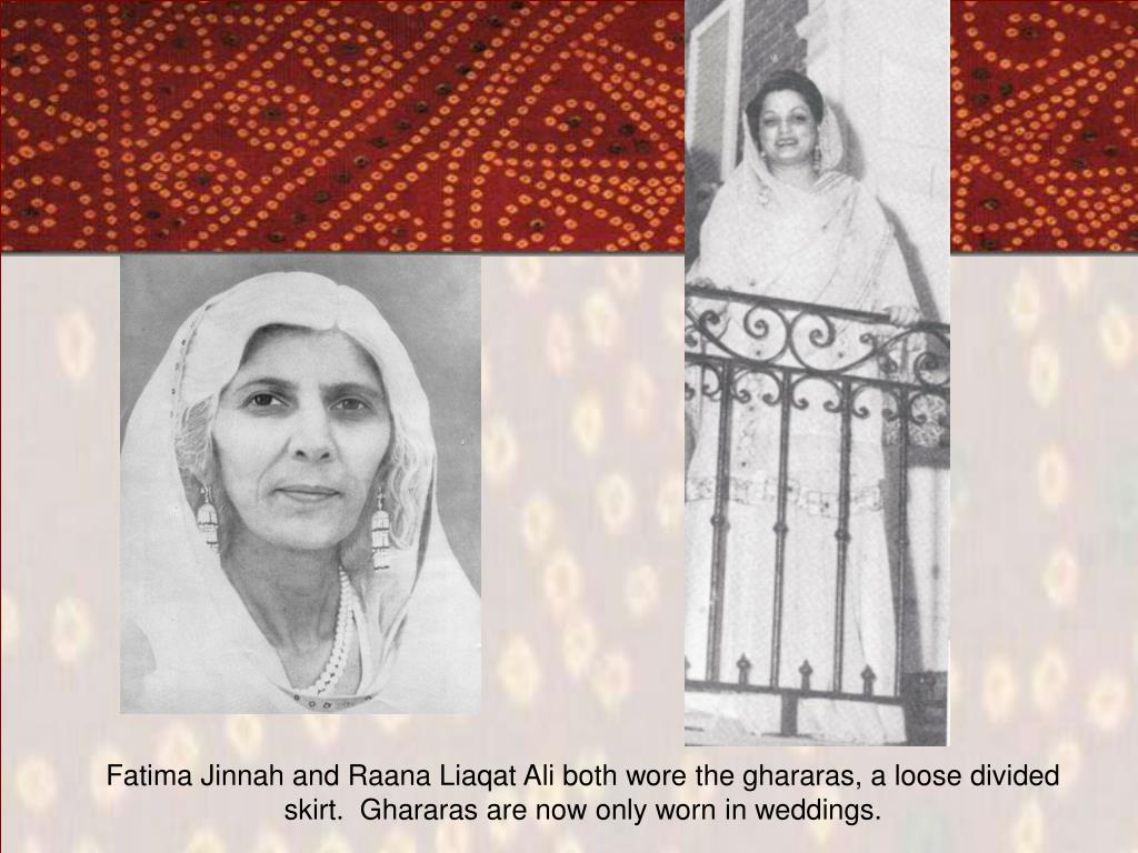 Fatima Jinnah and Raana Liaqat Ali both wore the ghararas, a loose divided skirt.  Ghararas are now only worn in weddings.