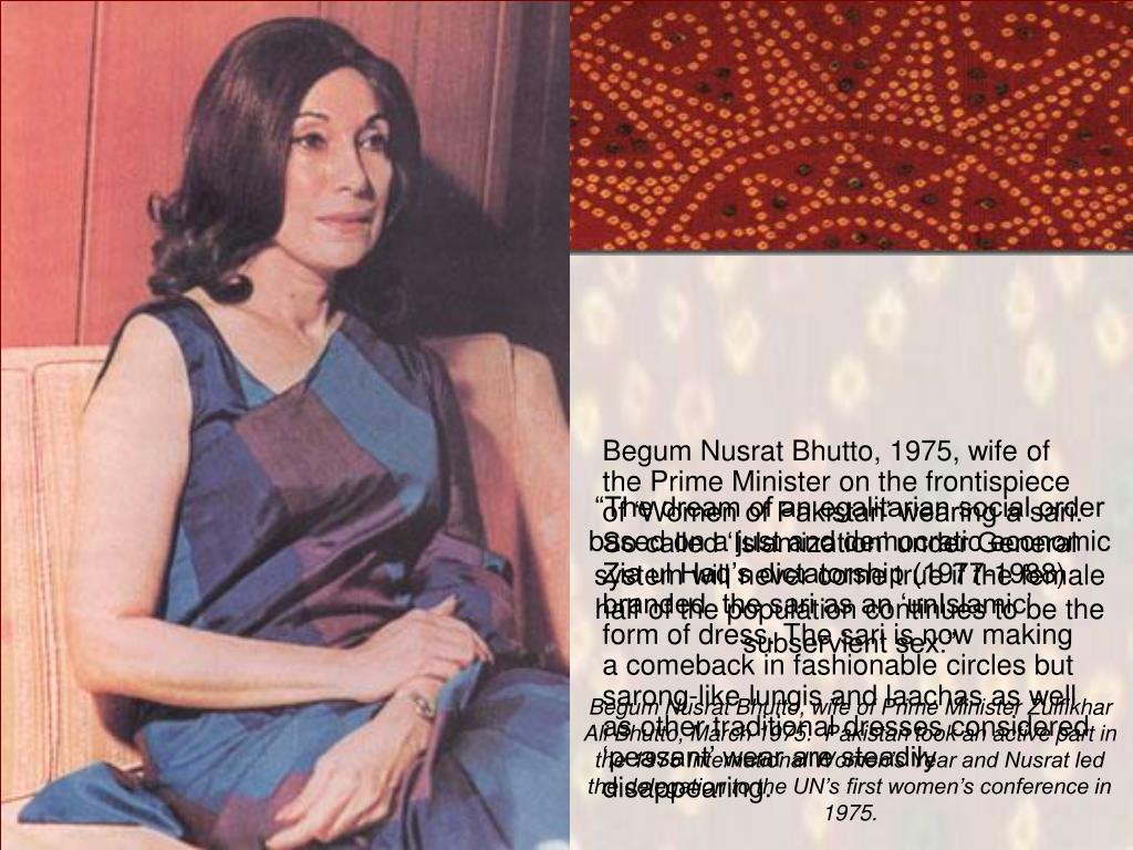 Begum Nusrat Bhutto, 1975, wife of the Prime Minister on the frontispiece of 'Women of Pakistan' wearing a sari.  So called 'Islamization' under General Zia ul Haq's dictatorship (1977-1988) branded  the sari as an 'unIslamic' form of dress. The sari is now making a comeback in fashionable circles but sarong-like lungis and laachas as well as other traditional dresses considered 'peasant' wear are steadily disappearing.