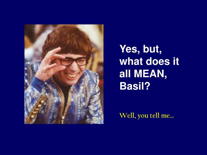 Yes, but, what does it all MEAN, Basil?
