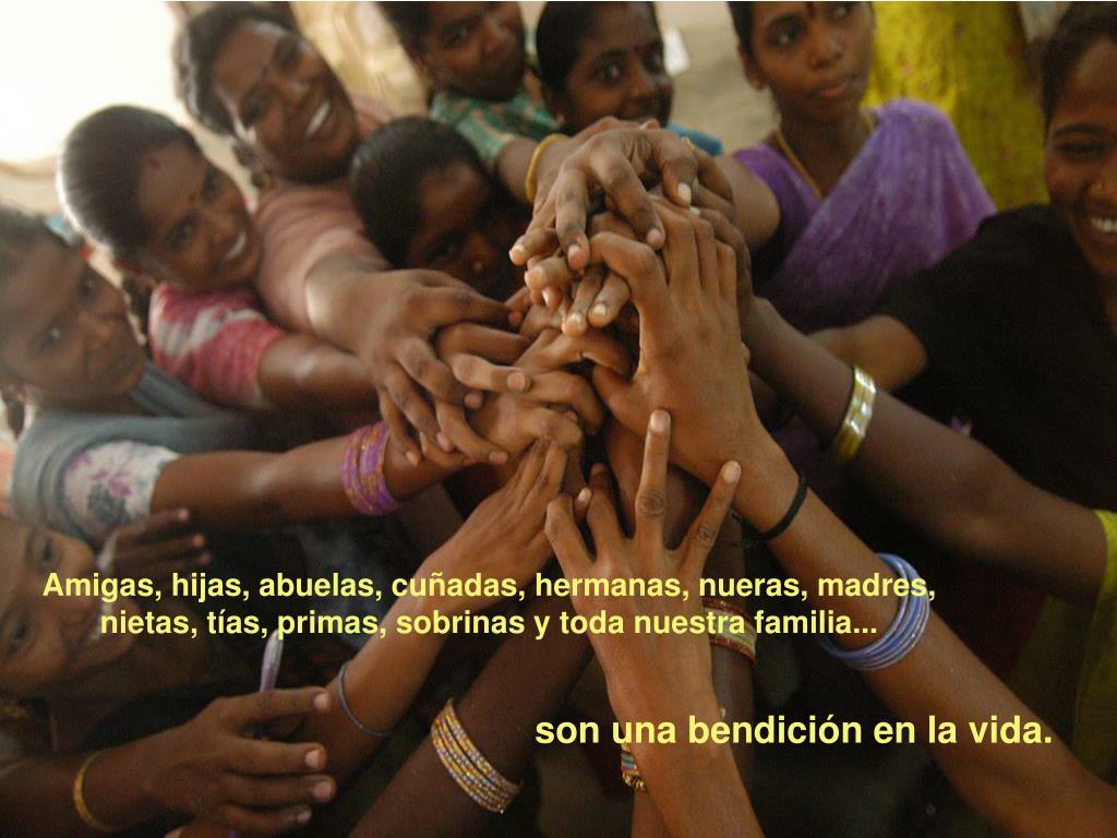 Amigas, hijas, abuelas, cuñadas, hermanas, nueras, madres,