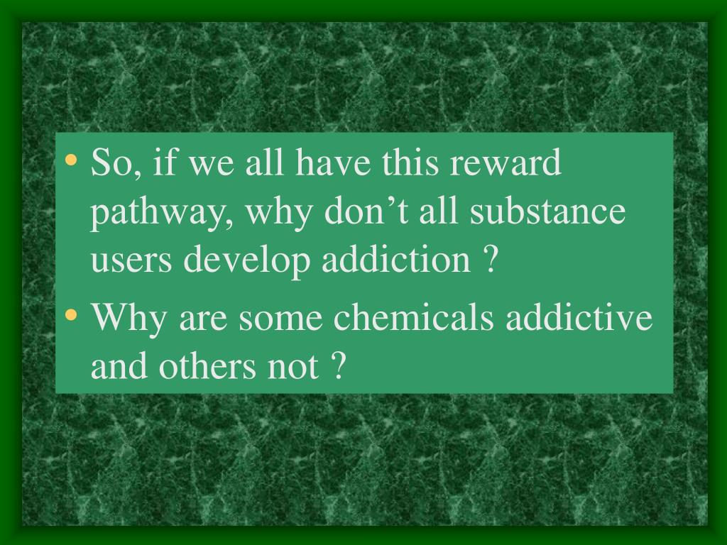 So, if we all have this reward pathway, why don't all substance users develop addiction ?