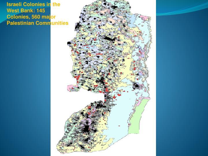 Israeli Colonies in the West Bank: 145 Colonies, 560 major Palestinian Communities