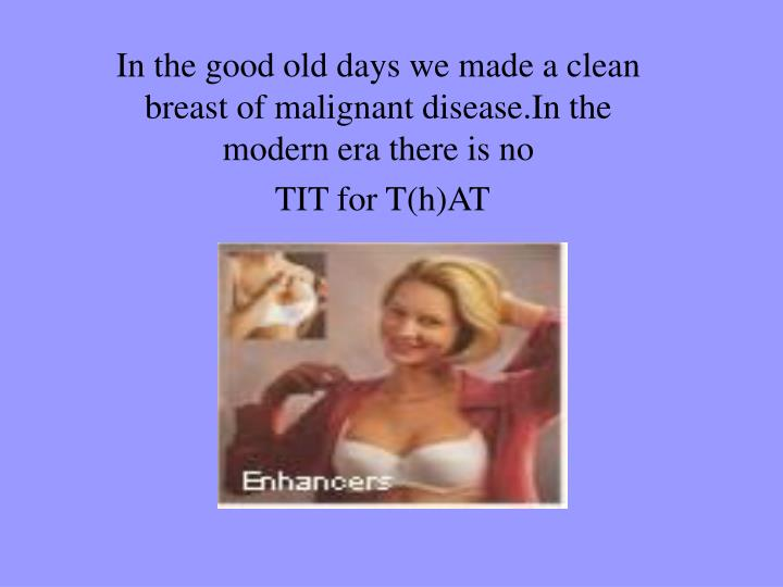 In the good old days we made a clean breast of malignant disease.In the modern era there is no