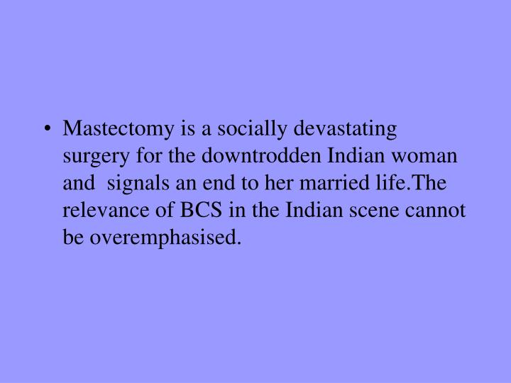 Mastectomy is a socially devastating surgery for the downtrodden Indian woman and  signals an end to her married life.The relevance of BCS in the Indian scene cannot be overemphasised.