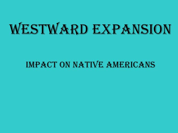 native american westward expansion essay Possibly the most memorialized woman in the united states with statues and monuments, sacagawea lived a short but legendarily eventful life in the american west born in 1788 or 1789, a member of the lemhi band of the native american shoshone tribe, sacagawea grew up surrounded by the rocky mountains in the salmon river region of what is now idaho.
