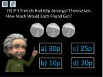 19 if 3 friends had 60p amongst themselves how much would each friend get
